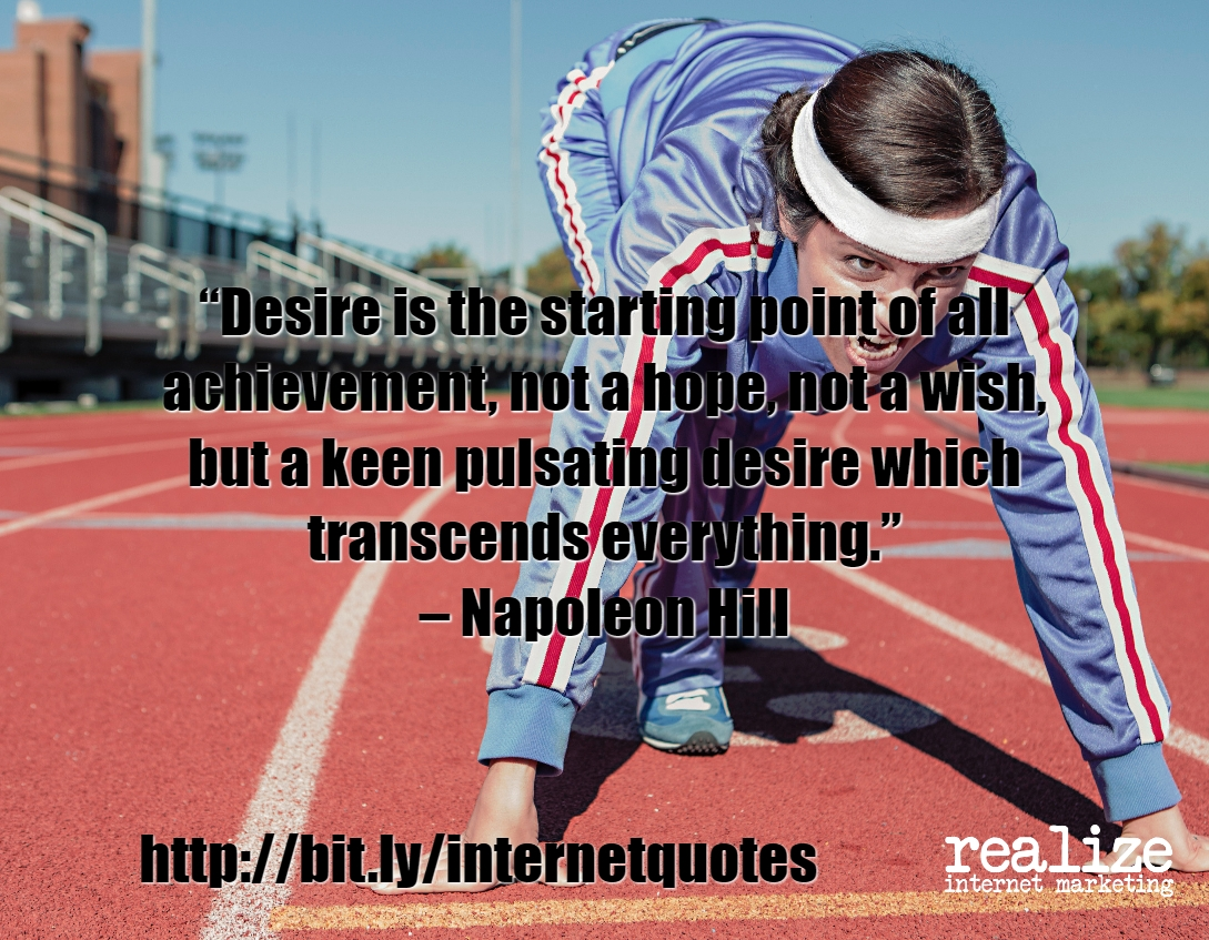 Desire is the starting point of all achievement, not a hope, not a wish, but a keen pulsating desire which transcends everything