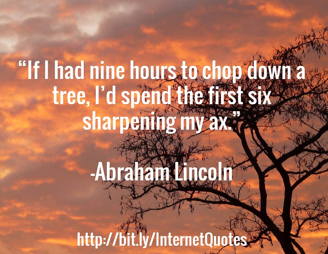 If I had nine hours to chop down a tree, I'd spend the first six sharpening my ax. - Abraham Lincoln