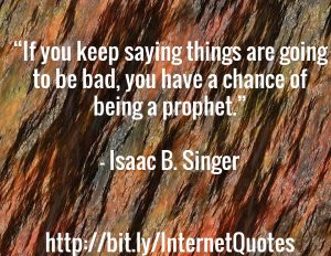 If You Keep Saying Things are going to be bad, you have a chance of being a prophet