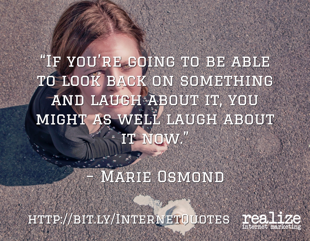 If you're going to be able to look back on something and laugh about it, you might as well laugh about it now