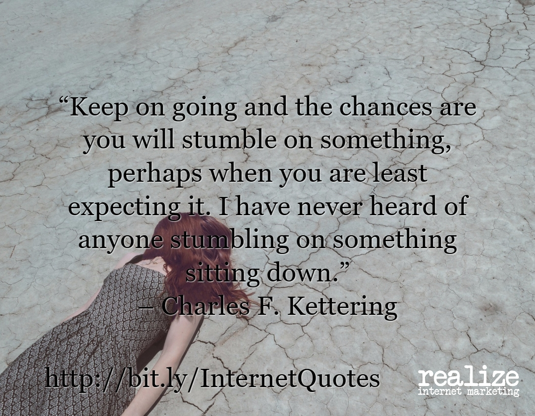 Keep on going and the chances are you will stumble on something, perhaps when you are least expecting it. I have never heard of anyone stumbling on something sitting down